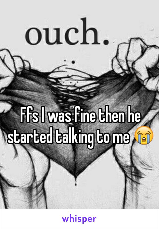 Ffs I was fine then he started talking to me 😭