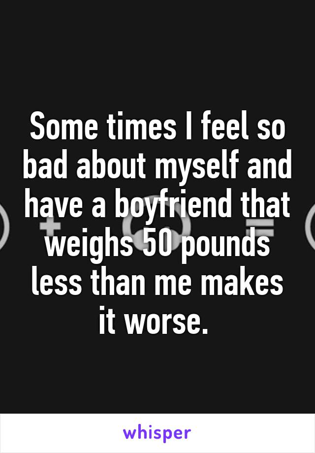 Some times I feel so bad about myself and have a boyfriend that weighs 50 pounds less than me makes it worse.