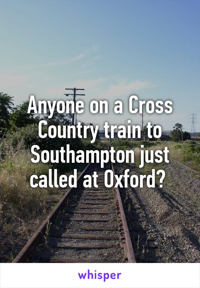 Anyone on a Cross Country train to Southampton just called at Oxford?