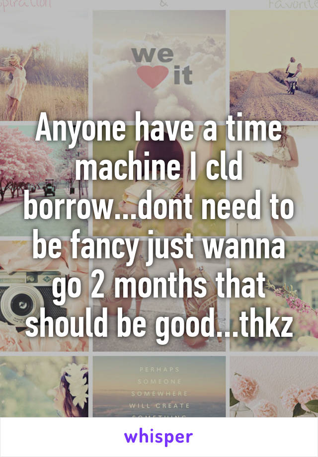 Anyone have a time machine I cld borrow...dont need to be fancy just wanna go 2 months that should be good...thkz