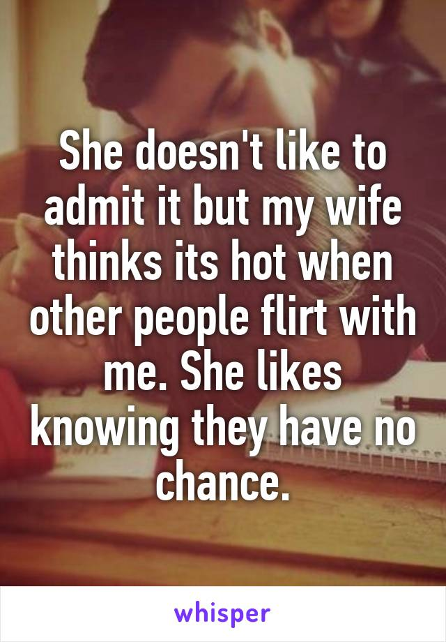 She doesn't like to admit it but my wife thinks its hot when other people flirt with me. She likes knowing they have no chance.