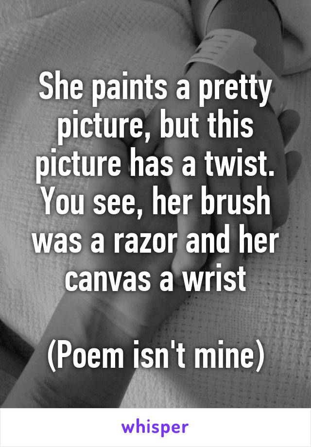 She paints a pretty picture, but this picture has a twist. You see, her brush was a razor and her canvas a wrist  (Poem isn't mine)