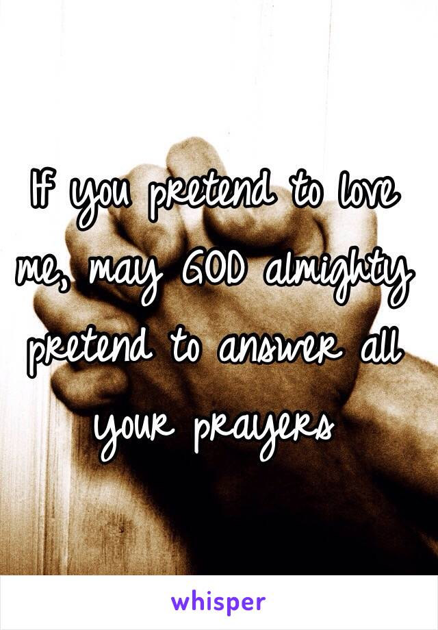 If you pretend to love me, may GOD almighty pretend to answer all your prayers