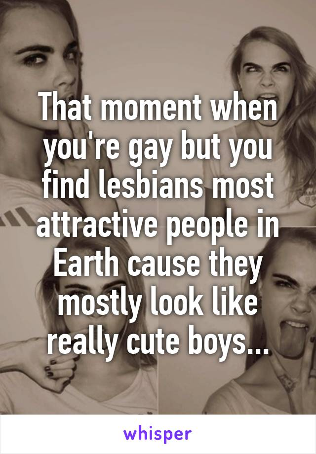 That moment when you're gay but you find lesbians most attractive people in Earth cause they mostly look like really cute boys...