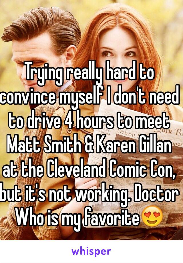 Trying really hard to convince myself I don't need to drive 4 hours to meet Matt Smith & Karen Gillan at the Cleveland Comic Con, but it's not working. Doctor Who is my favorite😍