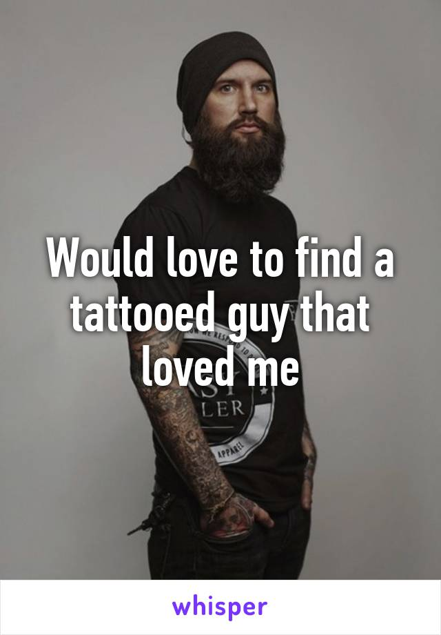 Would love to find a tattooed guy that loved me