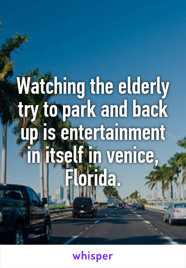 Watching the elderly try to park and back up is entertainment in itself in venice, Florida.