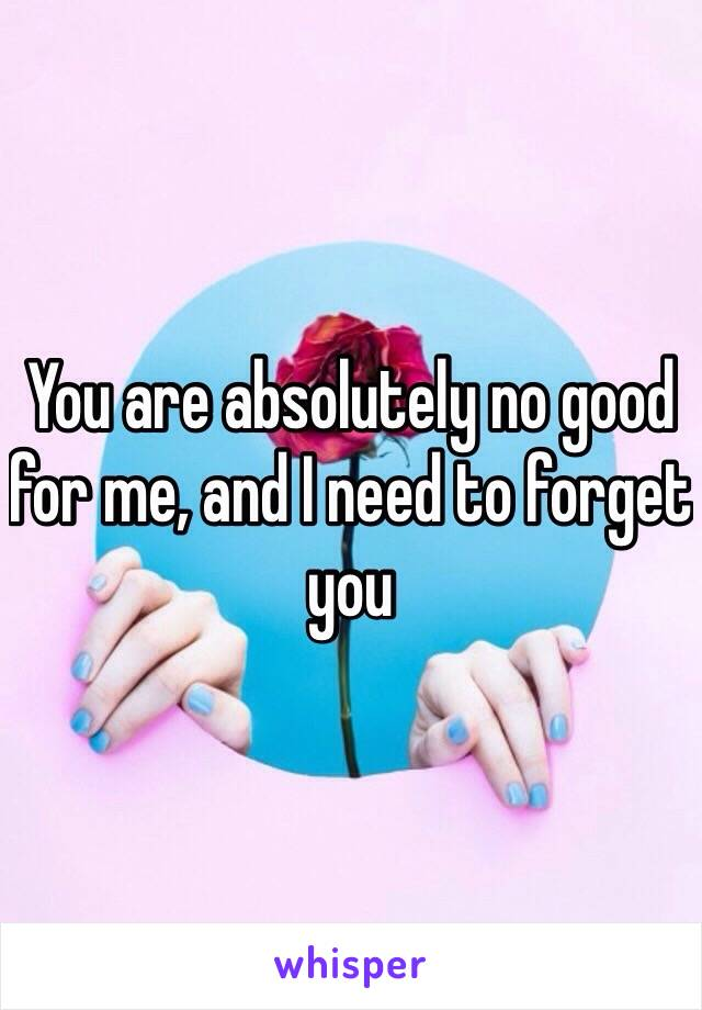 You are absolutely no good for me, and I need to forget you