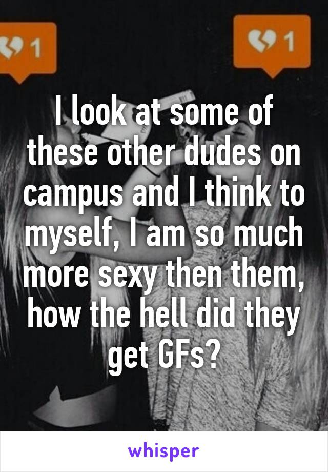 I look at some of these other dudes on campus and I think to myself, I am so much more sexy then them, how the hell did they get GFs?