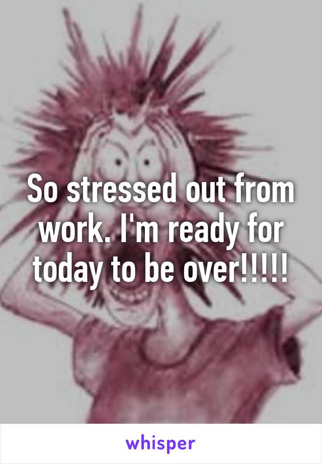 So stressed out from work. I'm ready for today to be over!!!!!