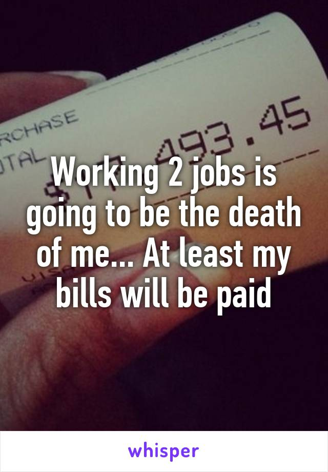 Working 2 jobs is going to be the death of me... At least my bills will be paid