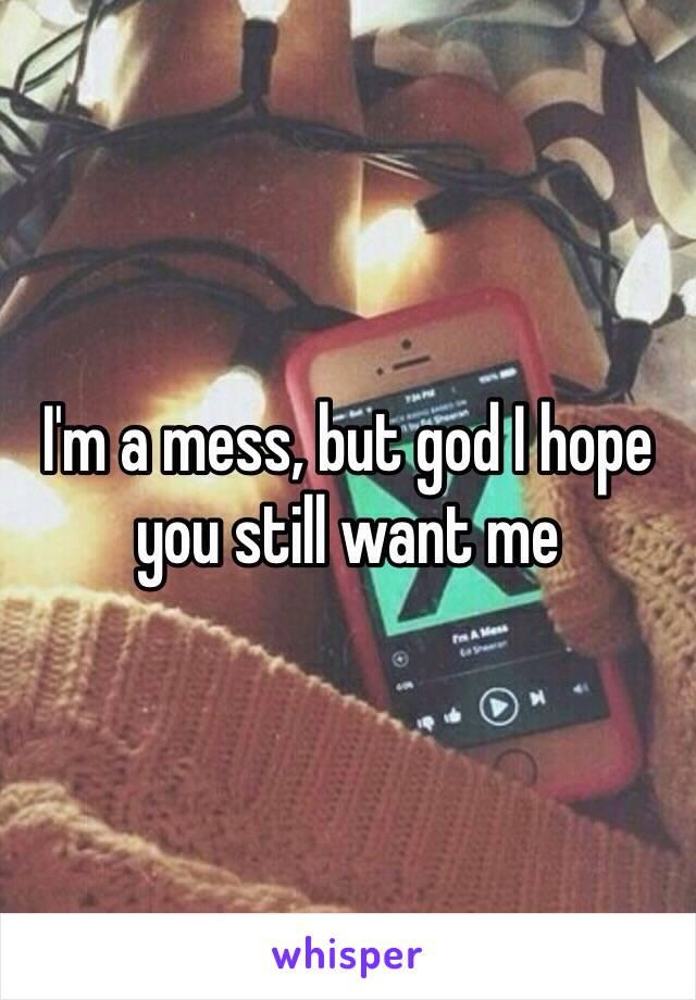 I'm a mess, but god I hope you still want me