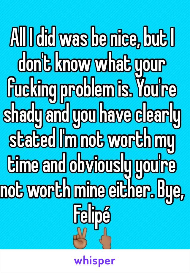 All I did was be nice, but I don't know what your fucking problem is. You're shady and you have clearly stated I'm not worth my time and obviously you're not worth mine either. Bye, Felipé ✌🏾️🖕🏽