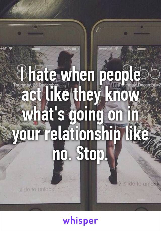 I hate when people act like they know what's going on in your relationship like no. Stop.