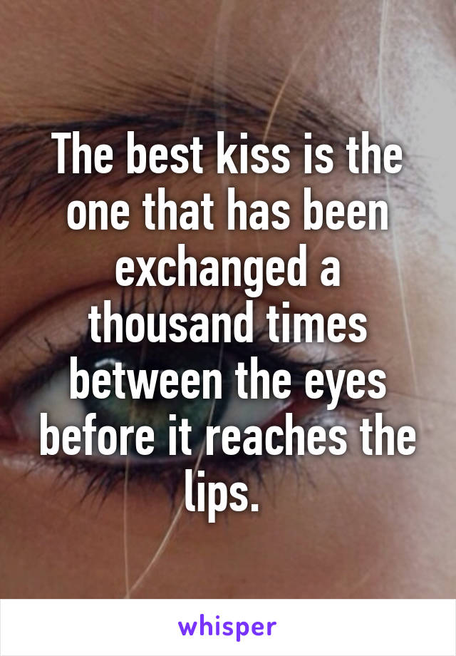 The best kiss is the one that has been exchanged a thousand times between the eyes before it reaches the lips.