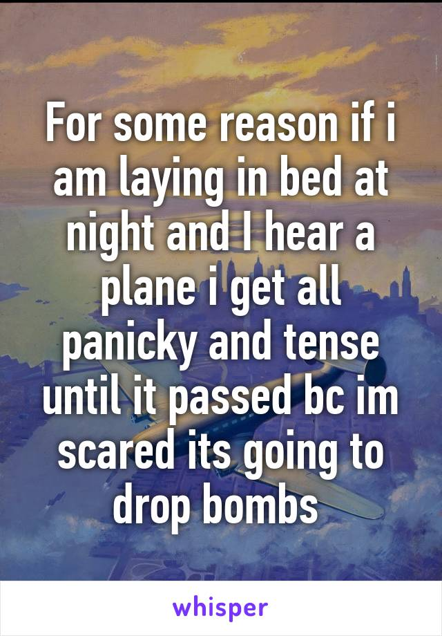 For some reason if i am laying in bed at night and I hear a plane i get all panicky and tense until it passed bc im scared its going to drop bombs
