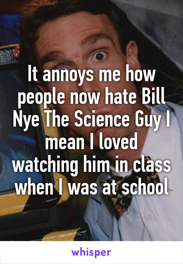 It annoys me how people now hate Bill Nye The Science Guy I mean I loved watching him in class when I was at school