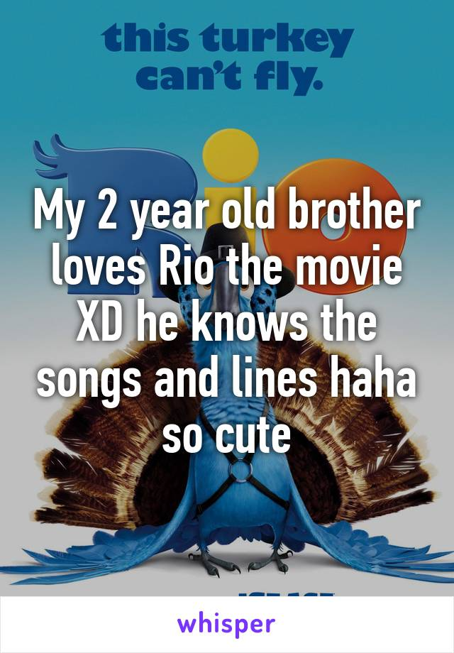 My 2 year old brother loves Rio the movie XD he knows the songs and lines haha so cute
