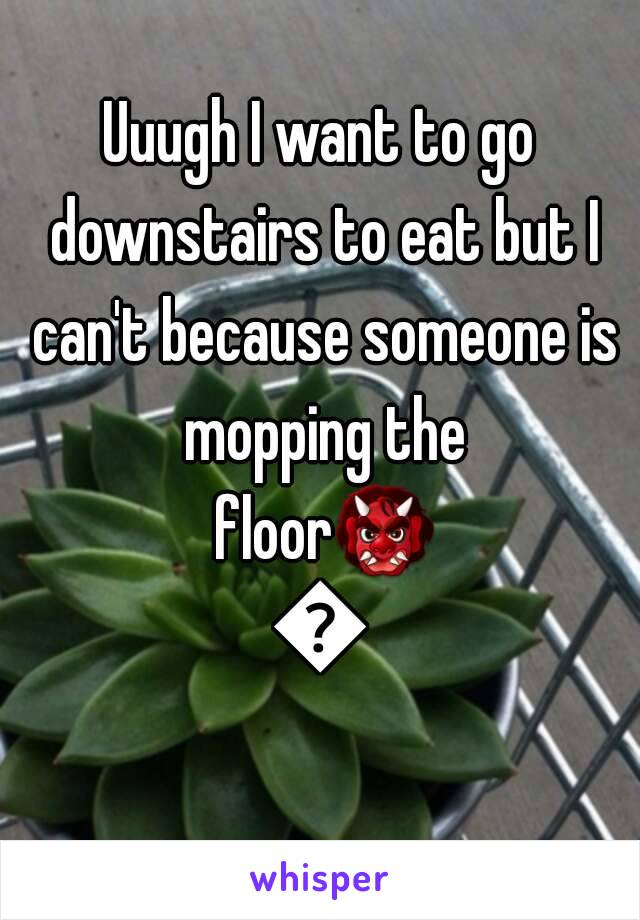 Uuugh I want to go downstairs to eat but I can't because someone is mopping the floor👹💔
