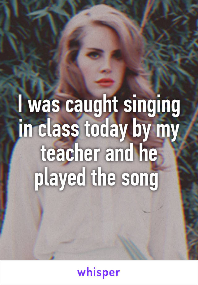 I was caught singing in class today by my teacher and he played the song