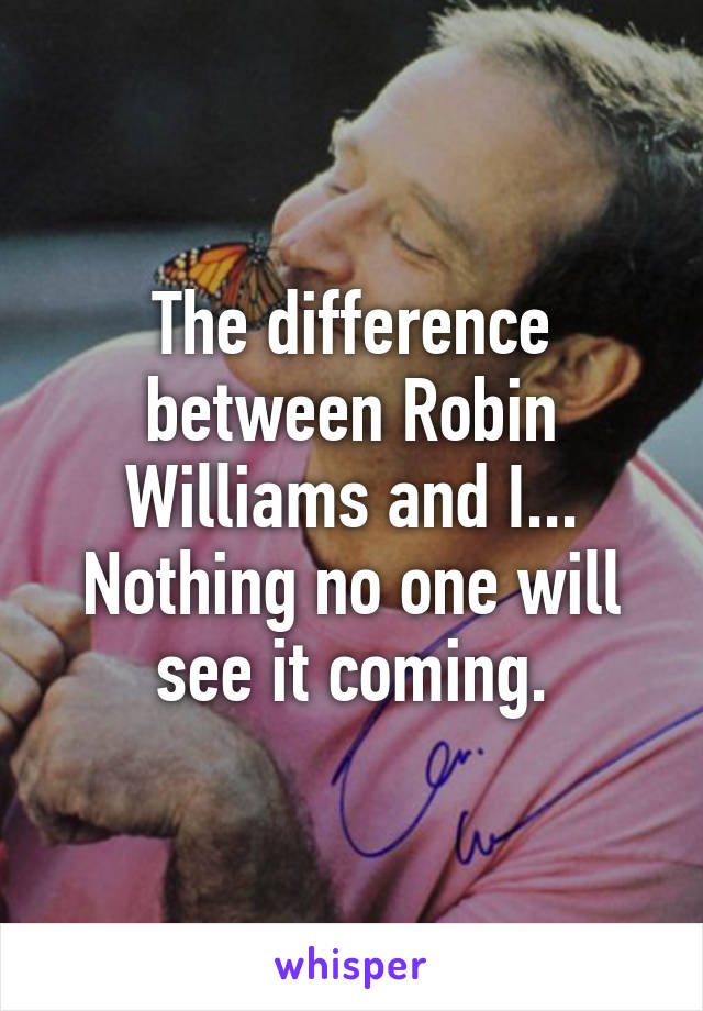 The difference between Robin Williams and I... Nothing no one will see it coming.