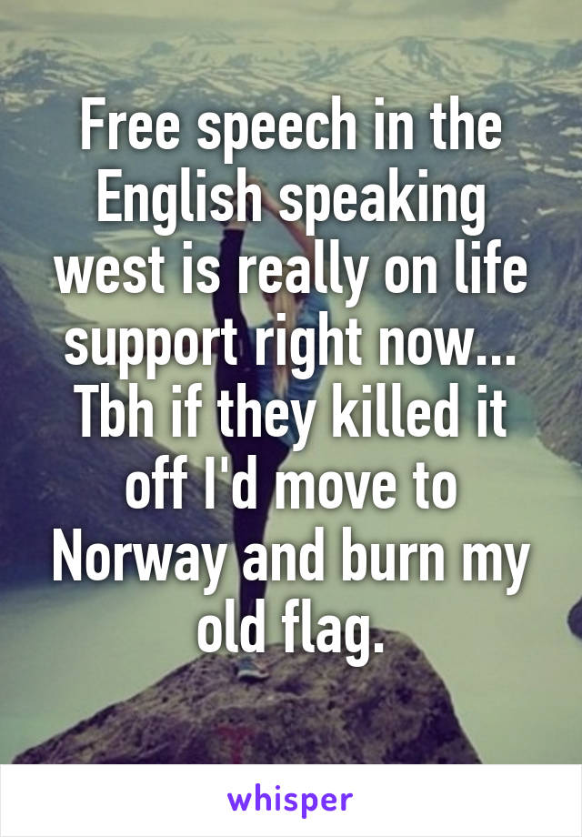 Free speech in the English speaking west is really on life support right now... Tbh if they killed it off I'd move to Norway and burn my old flag.