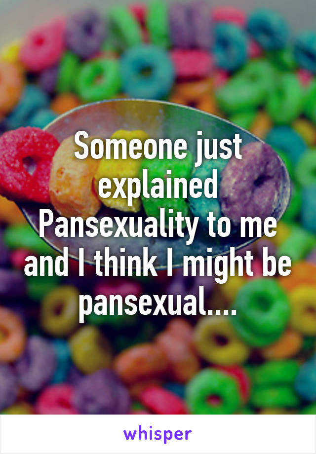 Someone just explained Pansexuality to me and I think I might be pansexual....