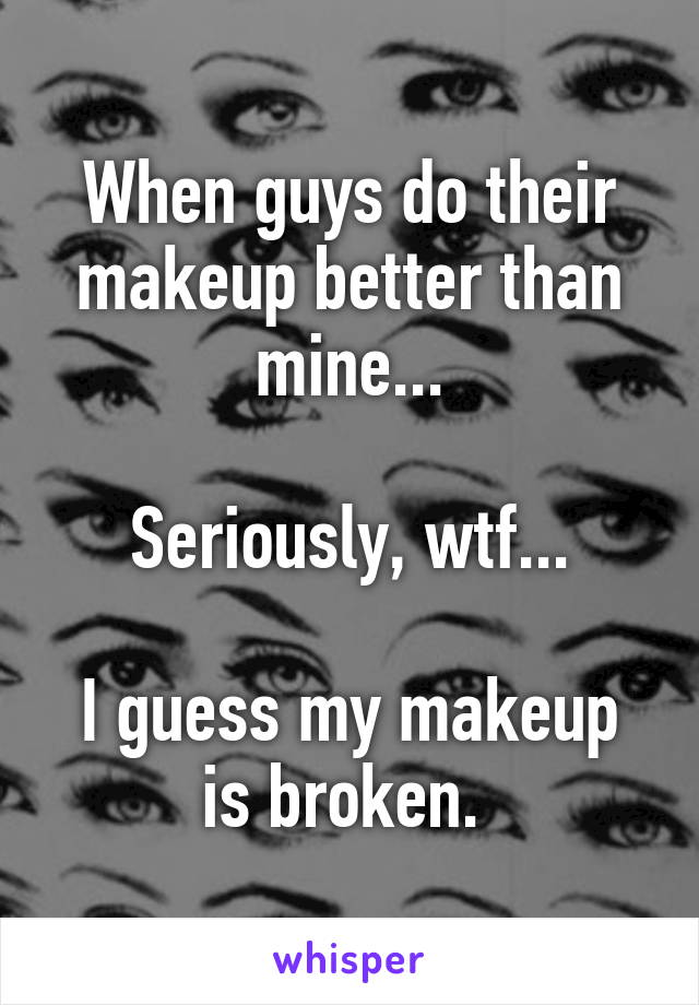 When guys do their makeup better than mine...  Seriously, wtf...  I guess my makeup is broken.