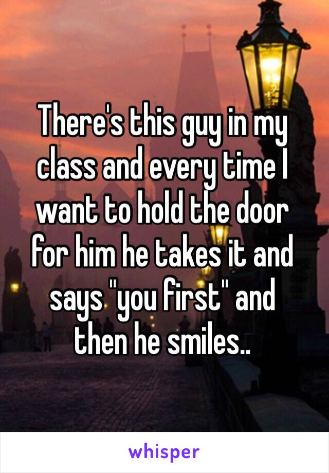 """There's this guy in my  class and every time I want to hold the door  for him he takes it and says """"you first"""" and  then he smiles.."""
