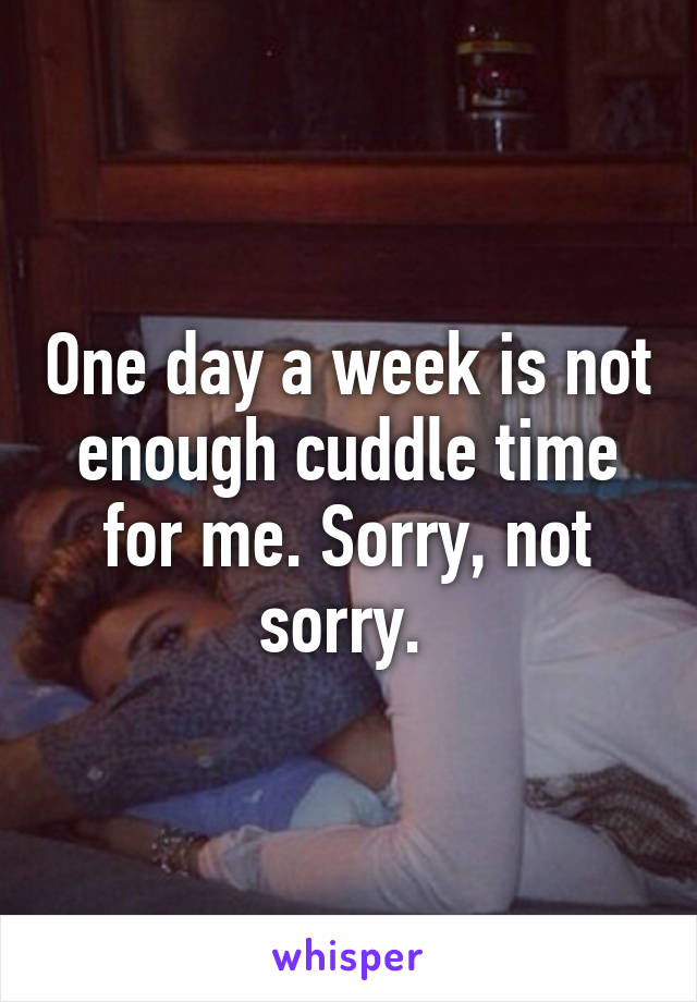 One day a week is not enough cuddle time for me. Sorry, not sorry.