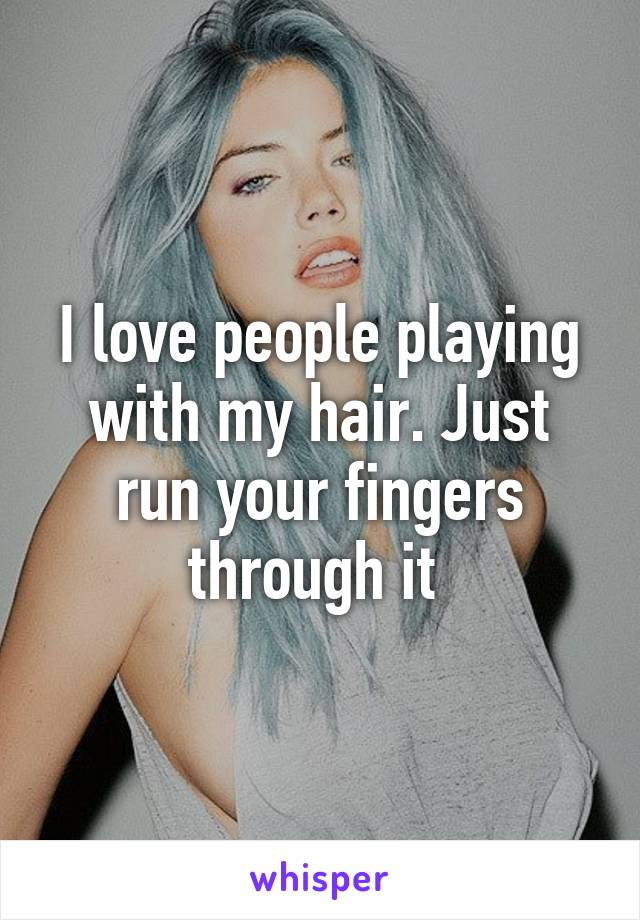 I love people playing with my hair. Just run your fingers through it