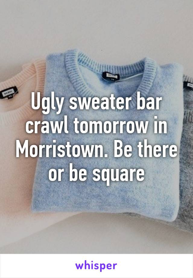 Ugly sweater bar crawl tomorrow in Morristown. Be there or be square