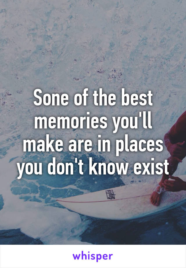 Sone of the best memories you'll make are in places you don't know exist