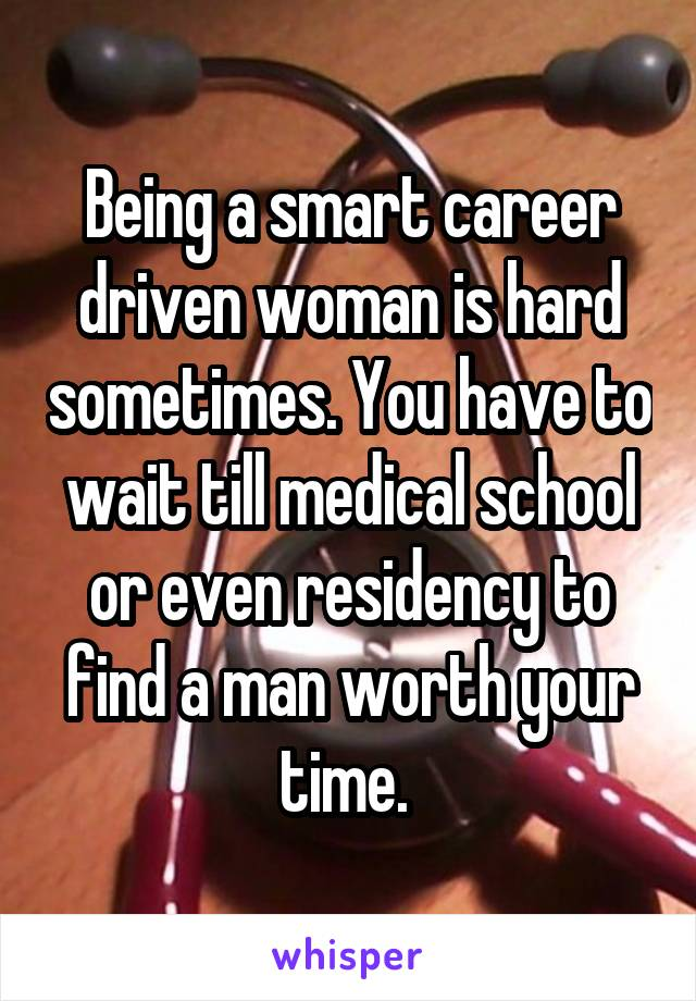 Being a smart career driven woman is hard sometimes. You have to wait till medical school or even residency to find a man worth your time.