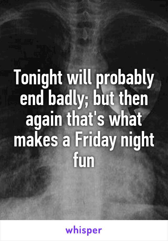 Tonight will probably end badly; but then again that's what makes a Friday night fun