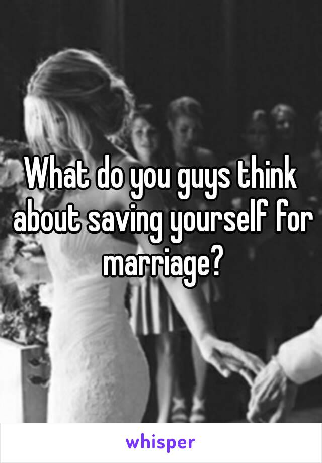 What do you guys think about saving yourself for marriage?