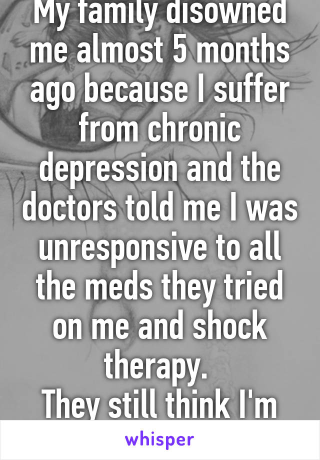 My family disowned me almost 5 months ago because I suffer from chronic depression and the doctors told me I was unresponsive to all the meds they tried on me and shock therapy.  They still think I'm faking it