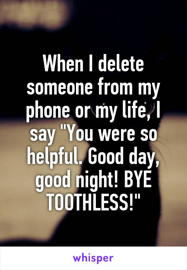 "When I delete someone from my phone or my life, I say ""You were so helpful. Good day, good night! BYE TOOTHLESS!"""