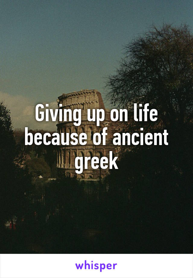 Giving up on life because of ancient greek