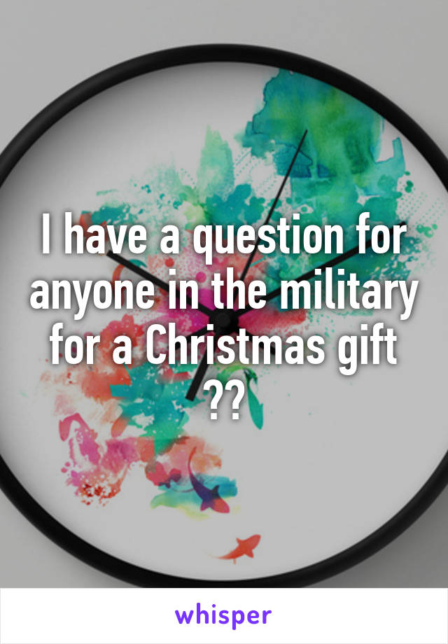 I have a question for anyone in the military for a Christmas gift 😁😁