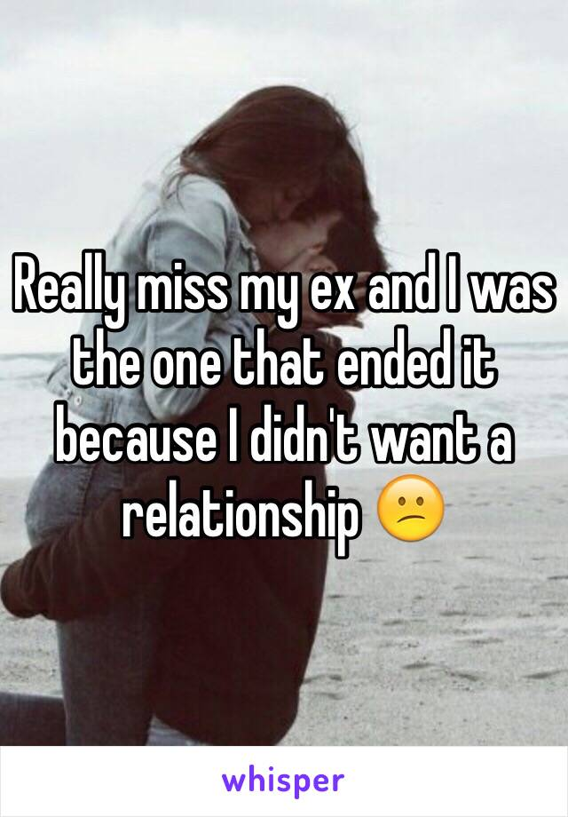 Really miss my ex and I was the one that ended it because I didn't want a relationship 😕