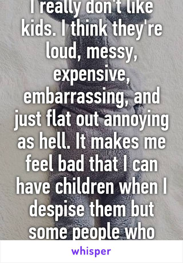I really don't like kids. I think they're loud, messy, expensive, embarrassing, and just flat out annoying as hell. It makes me feel bad that I can have children when I despise them but some people who really try can not.