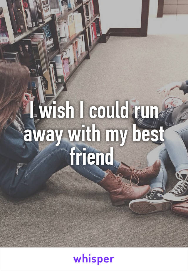 I wish I could run away with my best friend