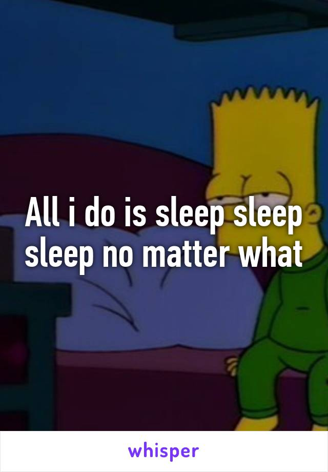 All i do is sleep sleep sleep no matter what