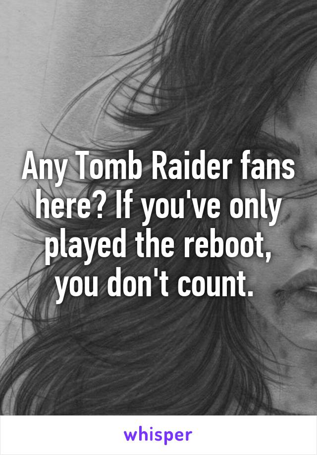 Any Tomb Raider fans here? If you've only played the reboot, you don't count.