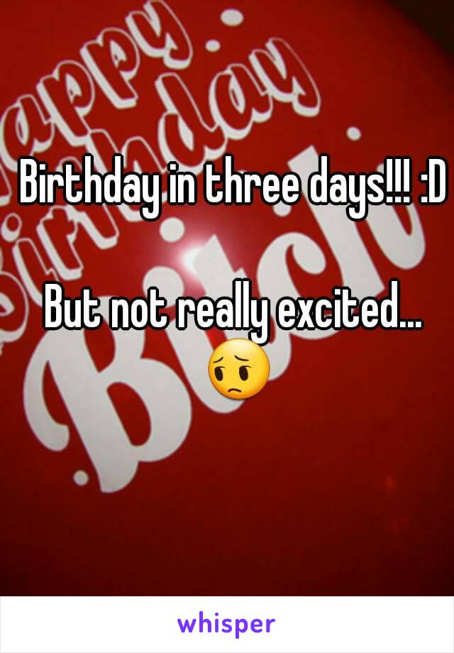 Birthday in three days!!! :D  But not really excited... 😔