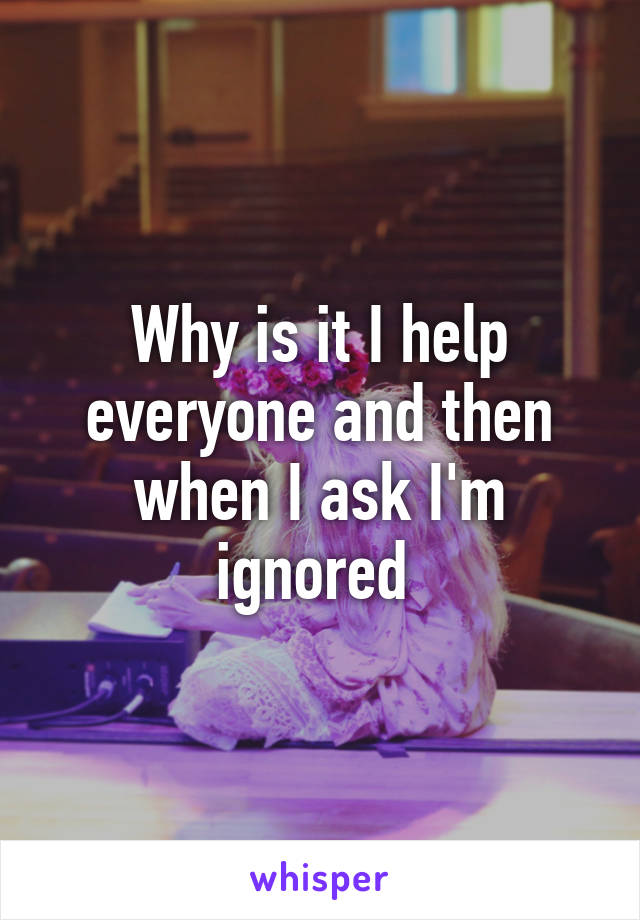 Why is it I help everyone and then when I ask I'm ignored