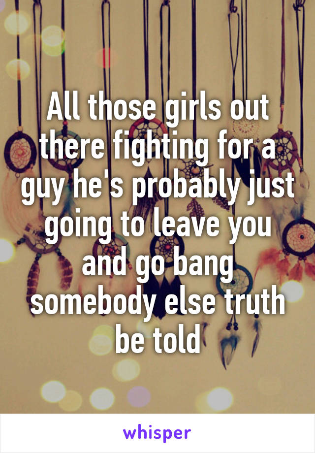 All those girls out there fighting for a guy he's probably just going to leave you and go bang somebody else truth be told