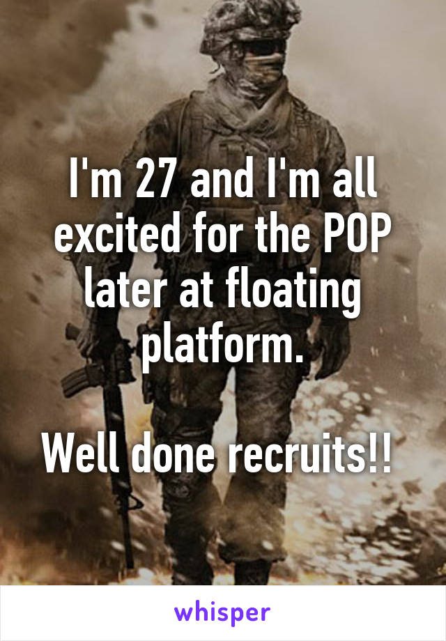 I'm 27 and I'm all excited for the POP later at floating platform.  Well done recruits!!