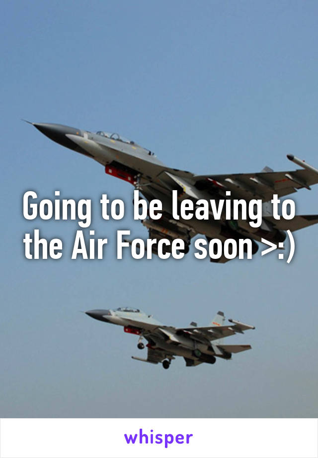 Going to be leaving to the Air Force soon >:)